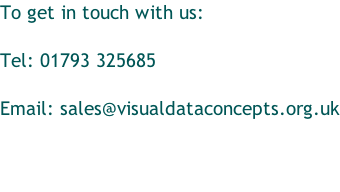 To get in touch with us:   Tel: 01793 325685  Email: sales@visualdataconcepts.org.uk